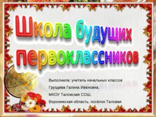 Выполнила: учитель начальных классов Груздева Галина Ивановна, МКОУ Таловская