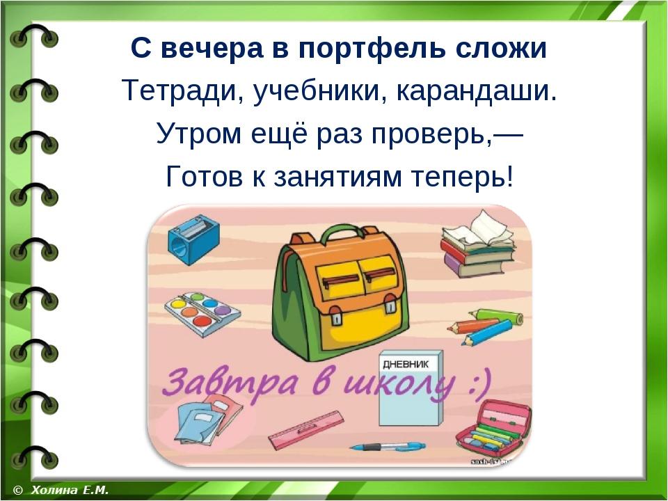 С вечера в портфель сложи Тетради, учебники, карандаши. Утром ещё раз проверь...