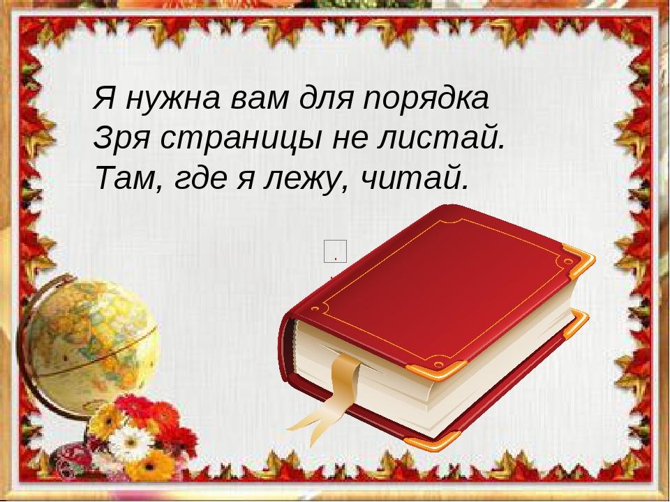 Я нужна вам для порядка Зря страницы не листай. Там, где я лежу, читай.