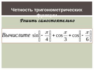 Четность тригонометрических функции Решить самостоятельно Решить самостоятель