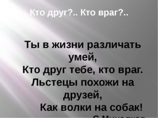 Кто друг?.. Кто враг?.. Ты в жизни различать умей, Кто друг тебе, кто враг. Л