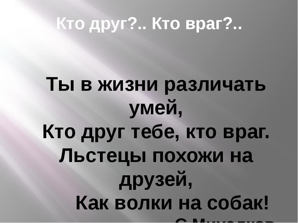 Кто друг?.. Кто враг?.. Ты в жизни различать умей, Кто друг тебе, кто враг. Л...