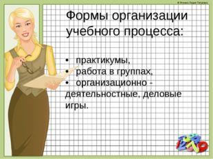 Формы организации учебного процесса: •практикумы, •работа в группах, •орга