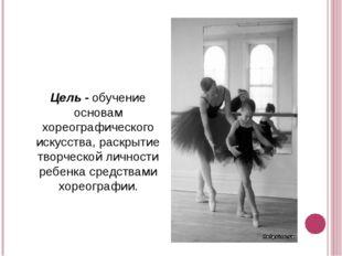 Цель - обучение основам хореографического искусства, раскрытие творческой ли