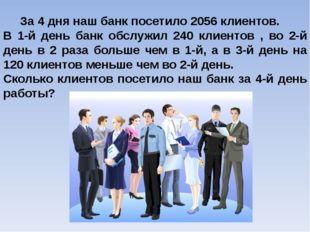 За 4 дня наш банк посетило 2056 клиентов. В 1-й день банк обслужил 240 клиен