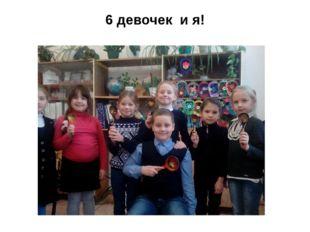 6 девочек и я!