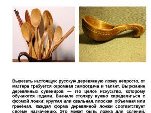Вырезать настоящую русскую деревянную ложку непросто, от мастера требуется ог