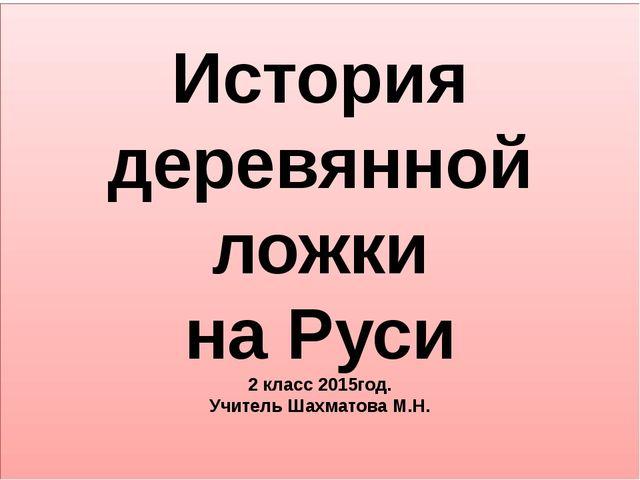 История деревянной ложки на Руси 2 класс 2015год. Учитель Шахматова М.Н.