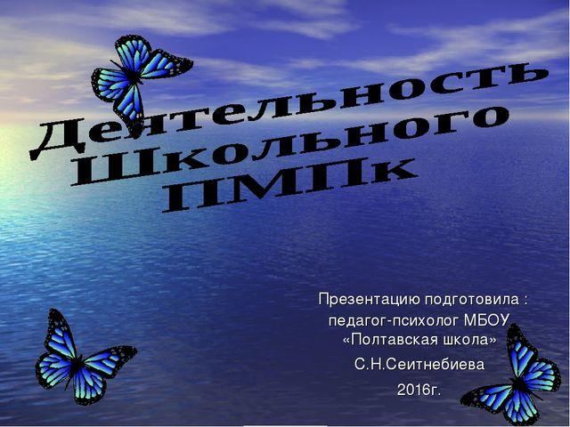Презентацию подготовила : педагог-психолог МБОУ «Полтавская школа» С.Н.Сеитн...