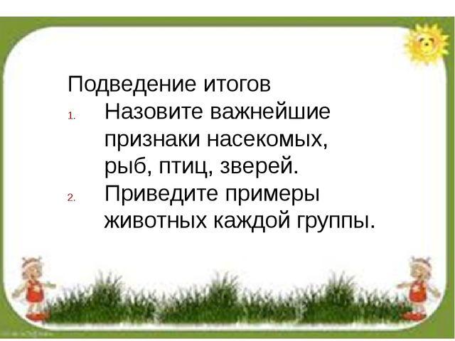 Подведение итогов Назовите важнейшие признаки насекомых, рыб, птиц, зверей....