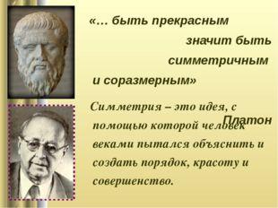 «… быть прекрасным значит быть симметричным и соразмерным» Платон Симметрия –