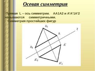 Осевая симметрия Прямая L – ось симметрии. AA1A2 и А'A'1A'2 называются симмет
