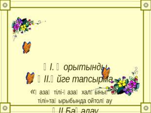 ҮІ. Қорытынды ҮІІ.Үйге тапсырма «Қазақ тілі-қазақ халқының ана тілі»тақырыбы