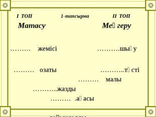 І ТОП 1-тапсырма ІІ ТОП Матасу Меңгеру ……… жемісі ……….шығу ……… озаты ………..т