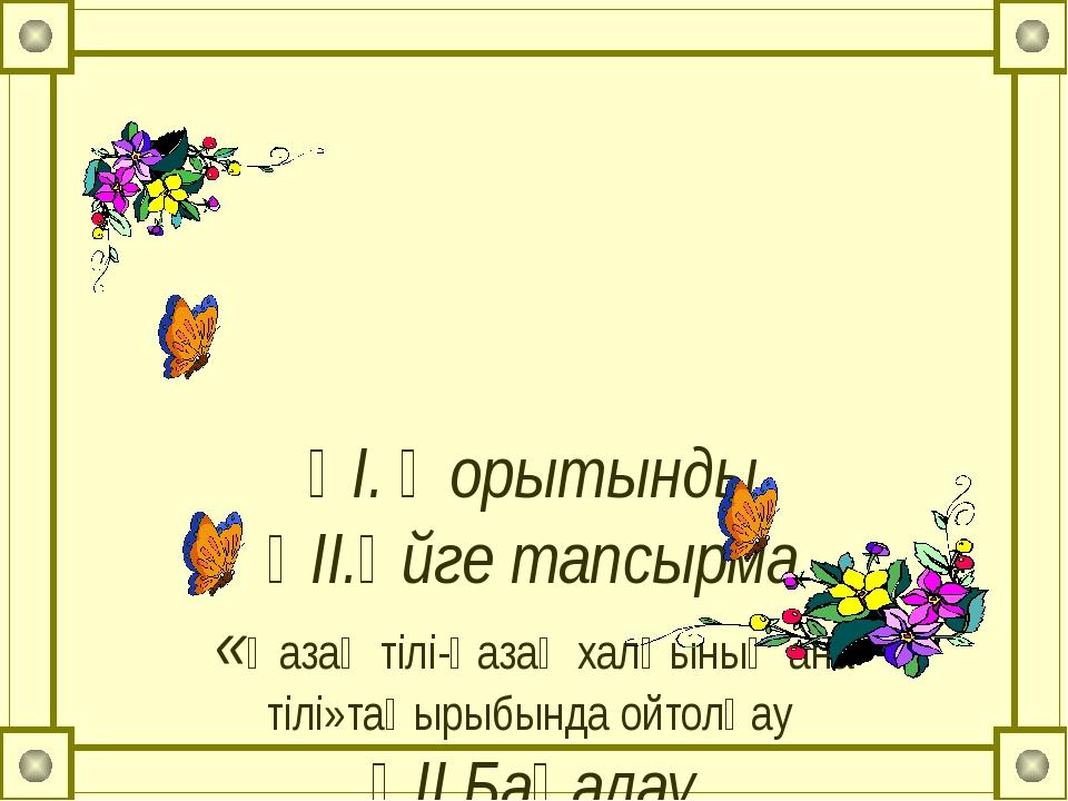 ҮІ. Қорытынды ҮІІ.Үйге тапсырма «Қазақ тілі-қазақ халқының ана тілі»тақырыбы...