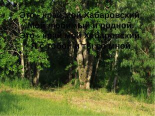 Это - край мой Хабаровский, Мой любимый и родной. Это - край мой Хабаровский,