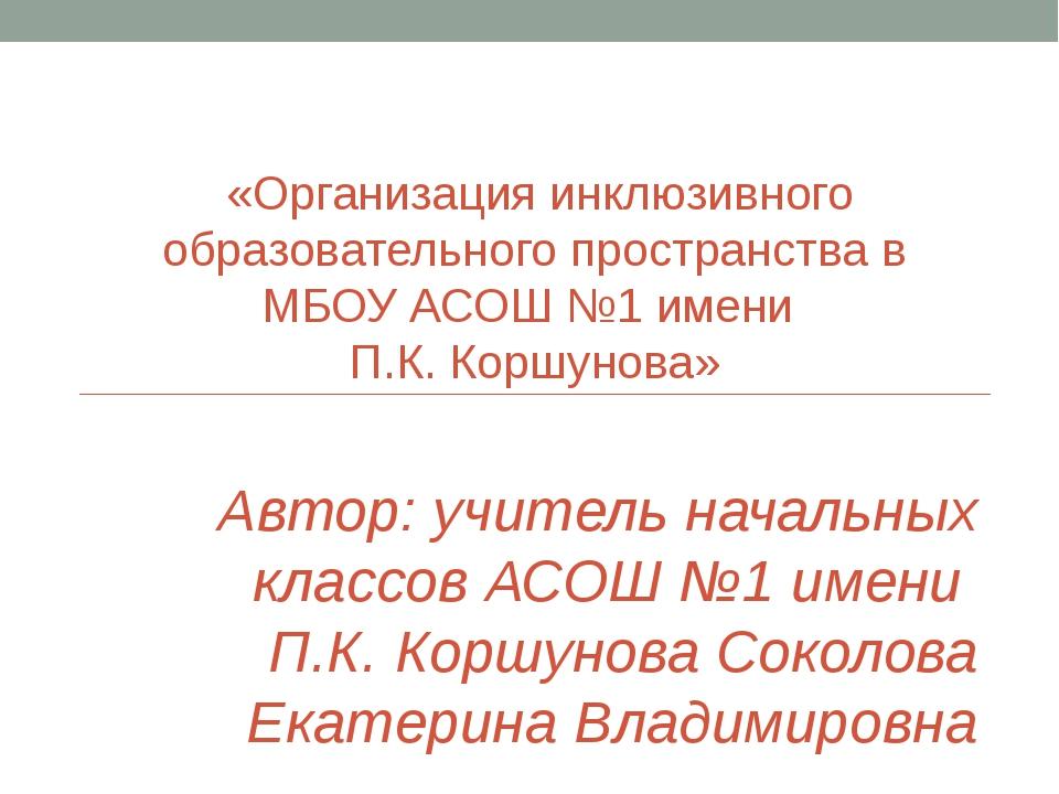 «Организация инклюзивного образовательного пространства в МБОУ АСОШ №1 имени...