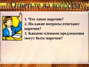 1. Что такое наречие? 2. На какие вопросы отвечают наречия? 3. Какими членами