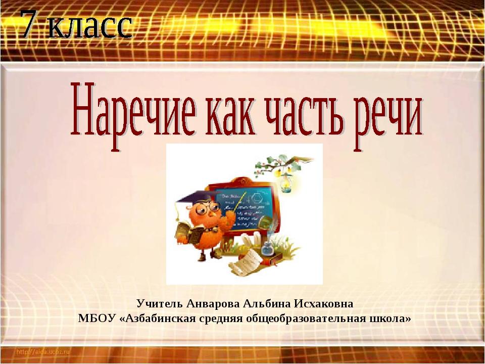 Учитель Анварова Альбина Исхаковна МБОУ «Азбабинская средняя общеобразователь...