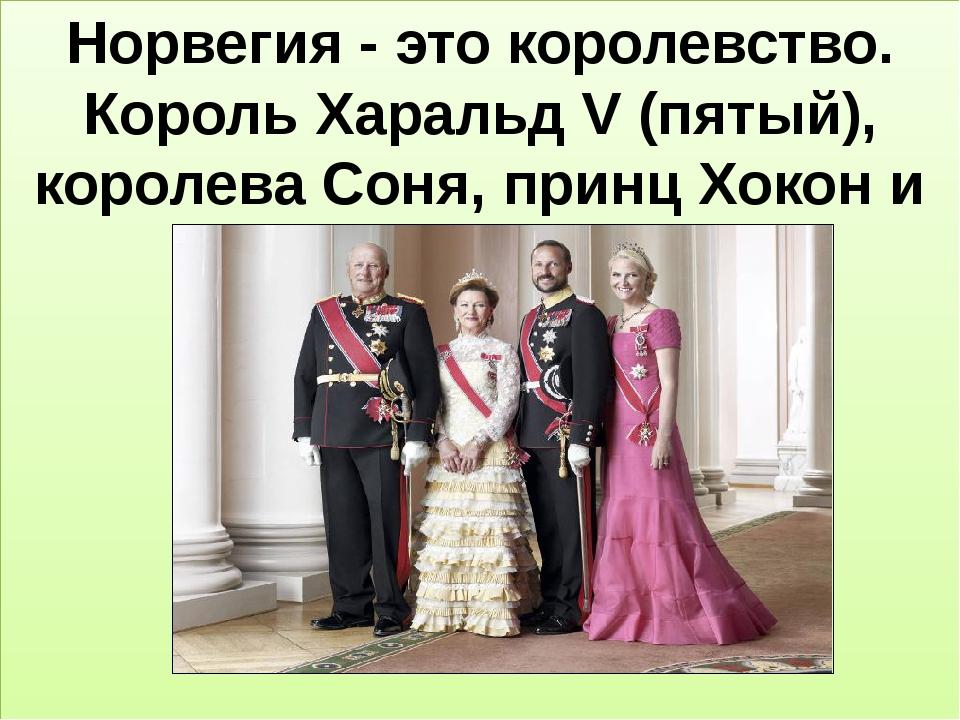 Норвегия - это королевство. Король Харальд V (пятый), королева Соня, принц Х...