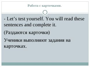 Работа с карточками. - Let's test yourself. You will read these sentences and