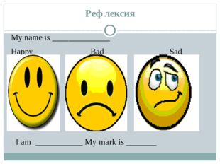 Рефлексия My name is ______________ Happy Bad Sad I am ___________ My mark is