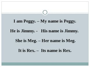I am Peggy. – My name is Peggy. He is Jimmy. - His name is Jimmy. She is Meg.