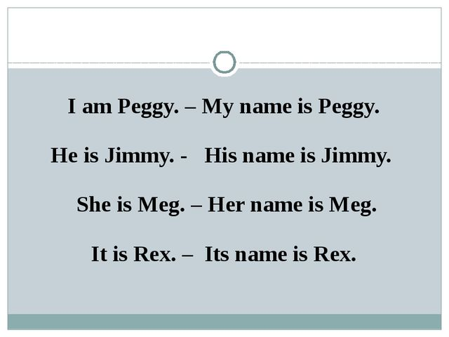 I am Peggy. – My name is Peggy. He is Jimmy. - His name is Jimmy. She is Meg....