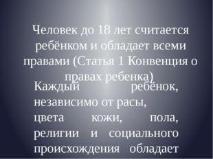 Человек до 18 лет считается ребёнком и обладает всеми правами (Статья 1 Конве