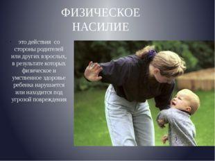 ФИЗИЧЕСКОЕ НАСИЛИЕ это действия со стороны родителей илидругих взрослых, в