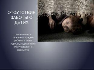 ОТСУТСТВИЕ ЗАБОТЫ О ДЕТЯХ невнимание к основным нуждам ребенка в пище, одежде