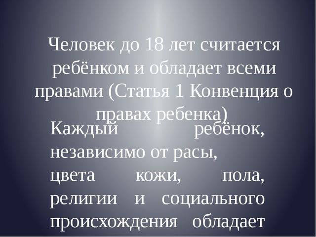 Человек до 18 лет считается ребёнком и обладает всеми правами (Статья 1 Конве...