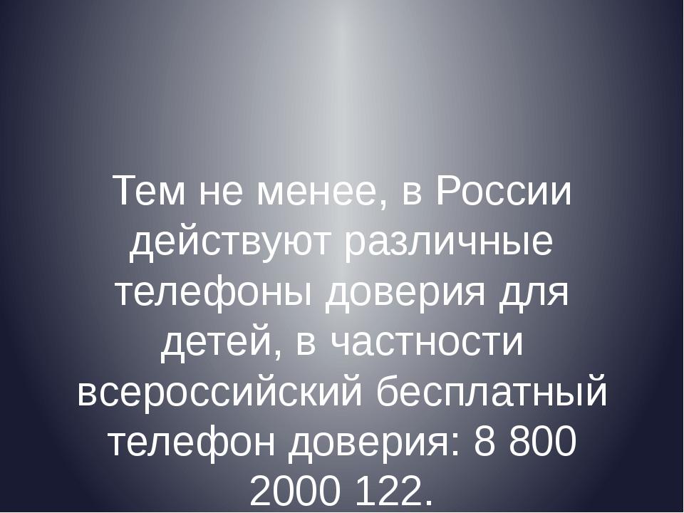 Тем не менее, в России действуют различные телефоны доверия для детей, в част...