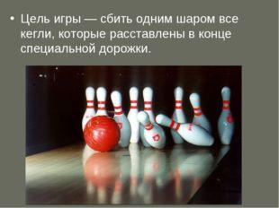 Цель игры — сбить одним шаром все кегли, которые расставлены в конце специаль
