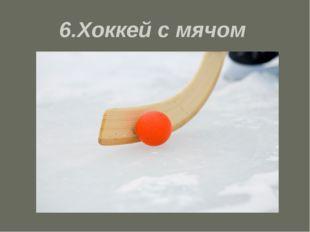6.Хоккей с мячом