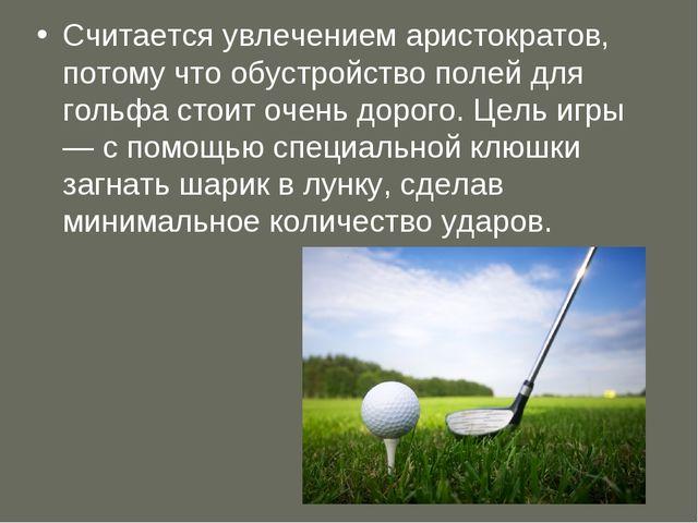 Считается увлечением аристократов, потому что обустройство полей для гольфа с...