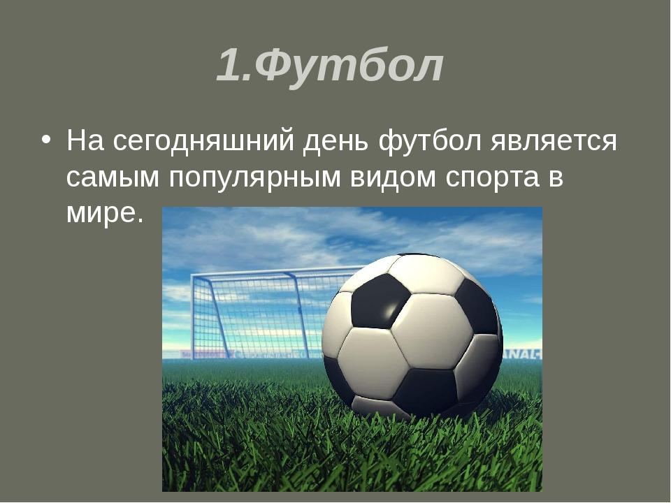 1.Футбол На сегодняшний день футбол является самым популярным видом спорта в...