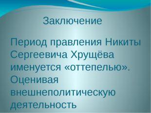 Заключение Период правления Никиты Сергеевича Хрущёва именуется «оттепелью».