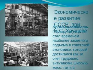 Экономическое развитие СССР при Н.С. Хрущеве Промышленность Период «оттепели»