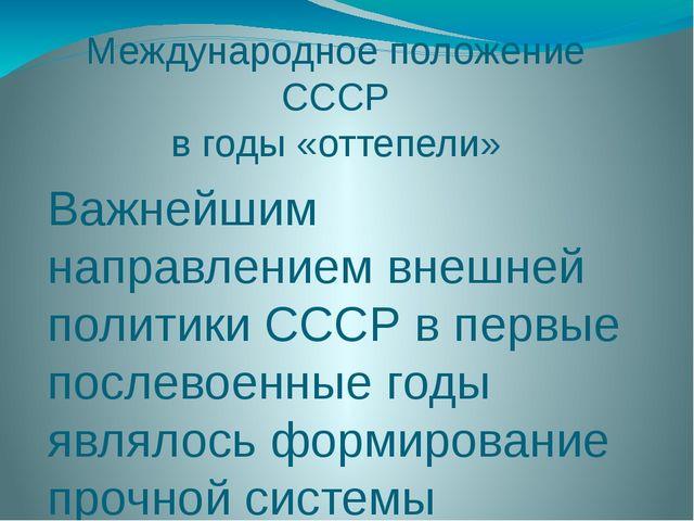 Международное положение СССР в годы «оттепели» Важнейшим направлением внешней...