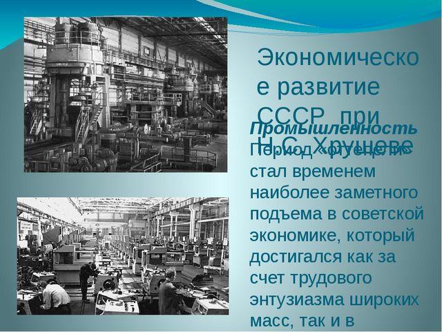 Экономическое развитие СССР при Н.С. Хрущеве Промышленность Период «оттепели»...