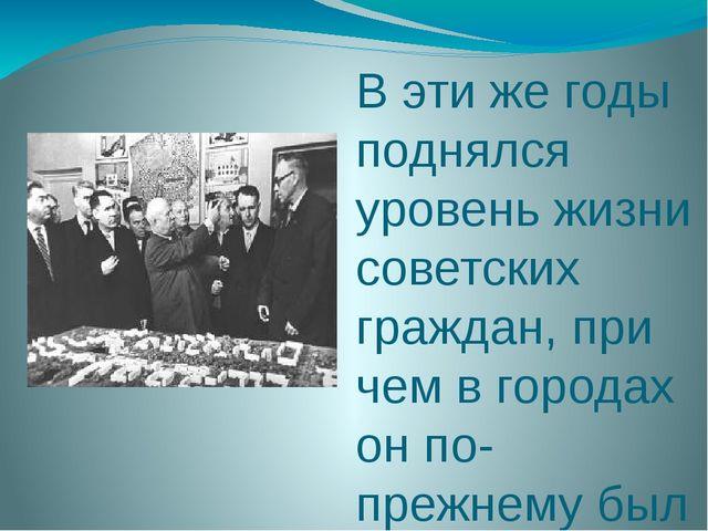 В эти же годы поднялся уровень жизни советских граждан, при чем в городах он...
