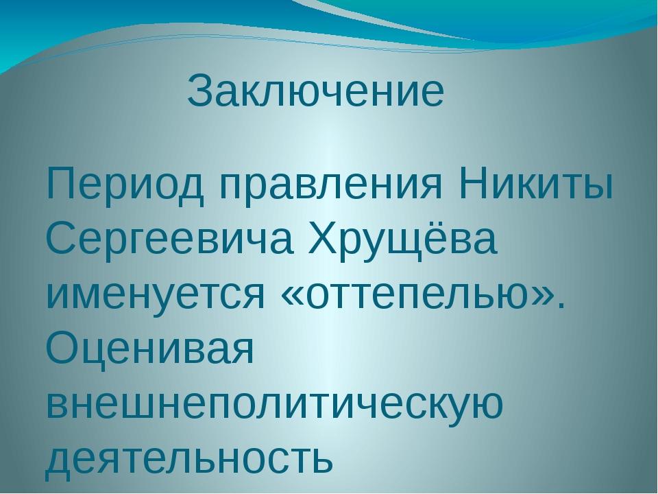 Заключение Период правления Никиты Сергеевича Хрущёва именуется «оттепелью»....