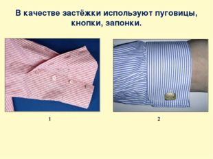 В качестве застёжки используют пуговицы, кнопки, запонки. 1 2
