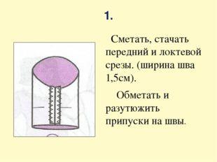 1. Сметать, стачать передний и локтевой срезы. (ширина шва 1,5см). Обметать и