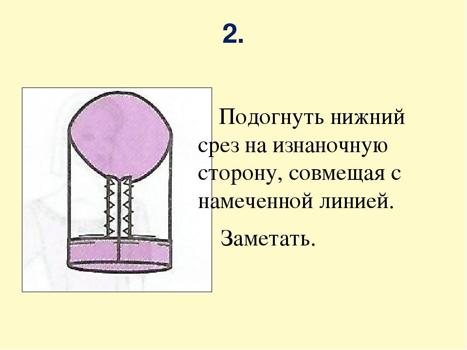 2. Подогнуть нижний срез на изнаночную сторону, совмещая с намеченной линией....
