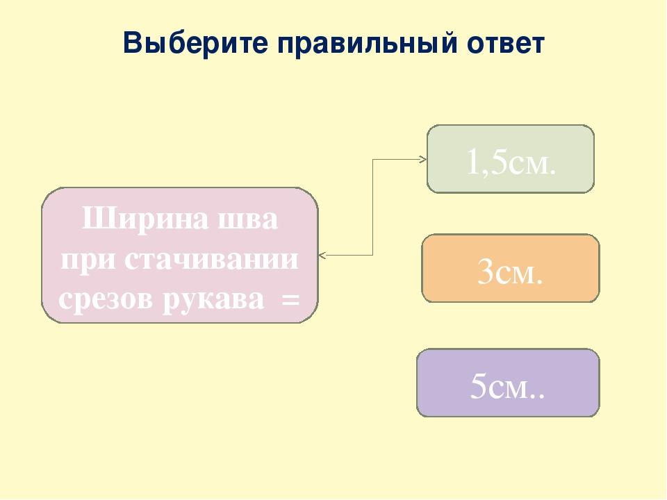 Выберите правильный ответ Ширина шва при стачивании срезов рукава = 1,5см. 3с...