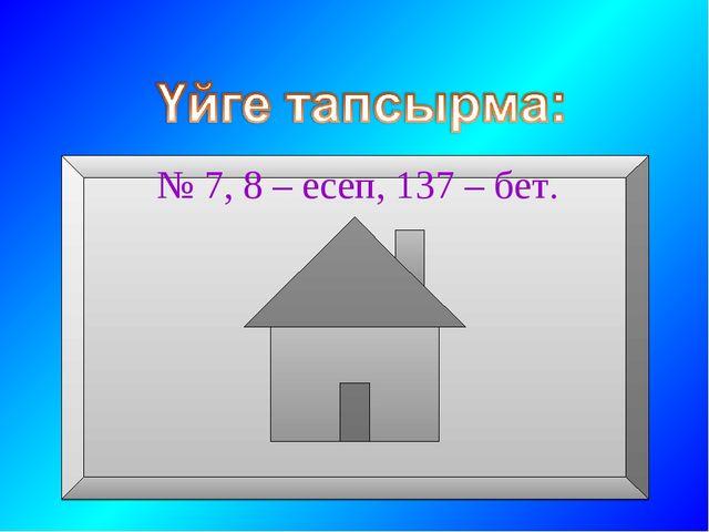 № 7, 8 – есеп, 137 – бет.