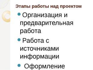 Этапы работы над проектом Организация и предварительная работа Работа с ист