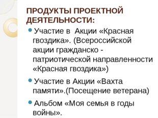 ПРОДУКТЫ ПРОЕКТНОЙ ДЕЯТЕЛЬНОСТИ: Участие в  Акции «Красная гвоздика». (Всеро